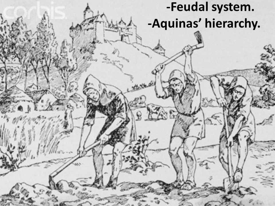 -Feudal system. -Aquinas' hierarchy.
