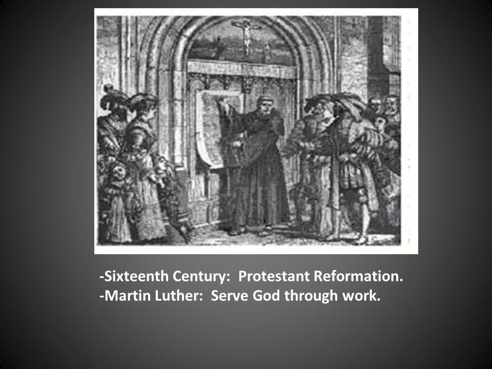 -Sixteenth Century: Protestant Reformation. -Martin Luther: Serve God through work.