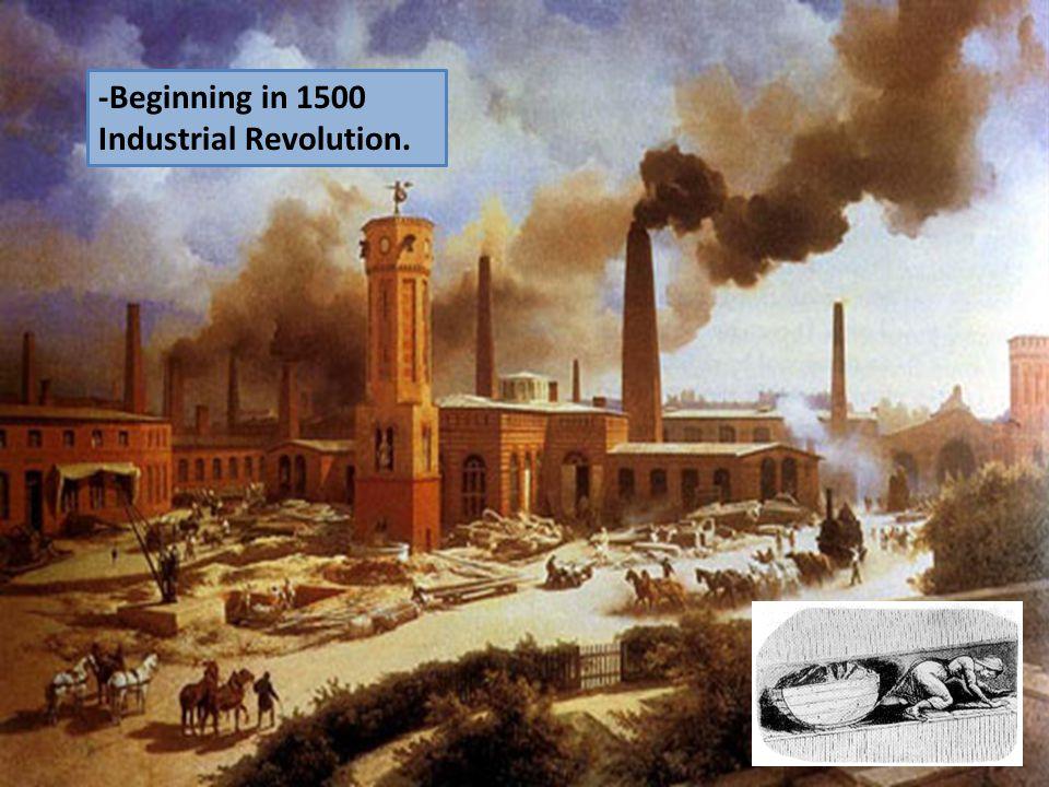 -Beginning in 1500 Industrial Revolution.