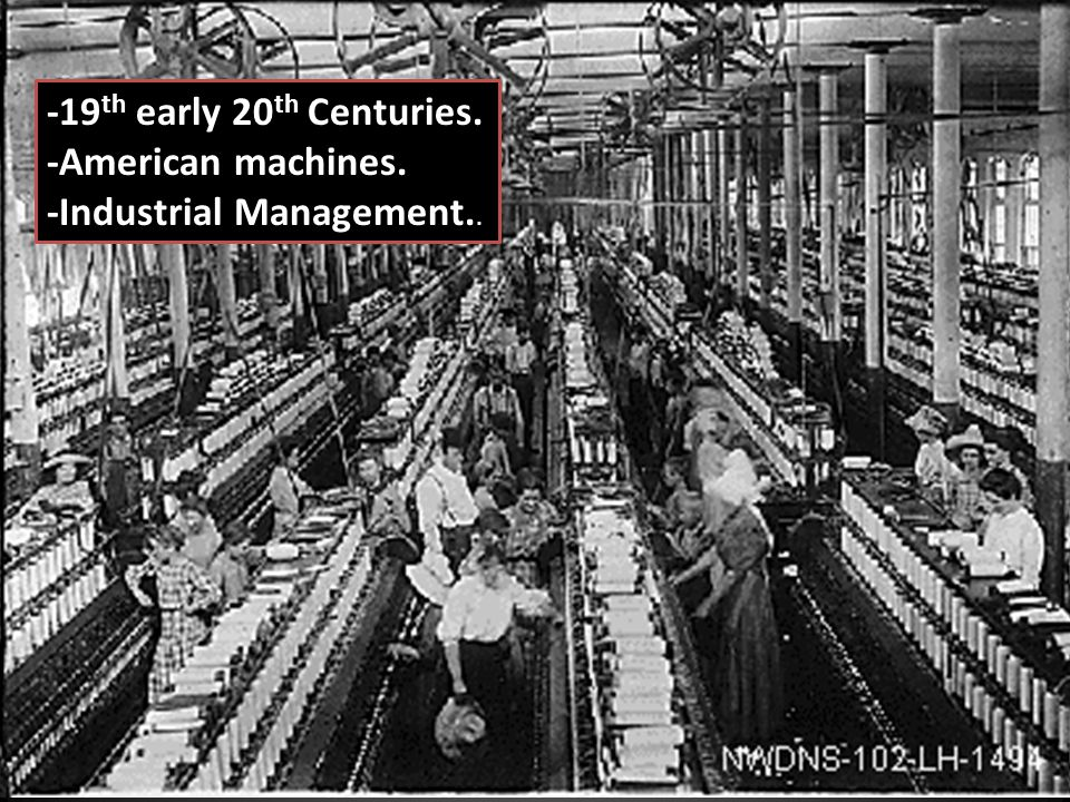 -19 th early 20 th Centuries. -American machines. -Industrial Management..