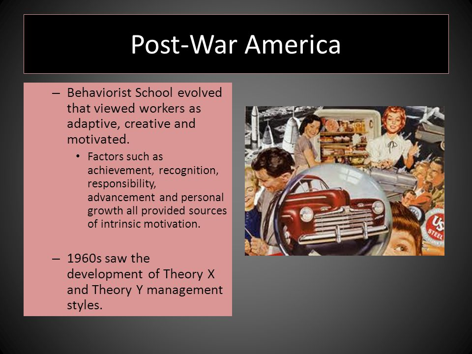 Post-War America – Behaviorist School evolved that viewed workers as adaptive, creative and motivated.
