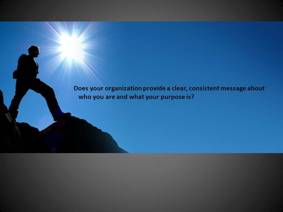 Does your organization provide a clear, consistent message about who you are and what your purpose is?
