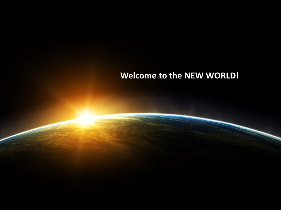 Welcome to the NEW WORLD!
