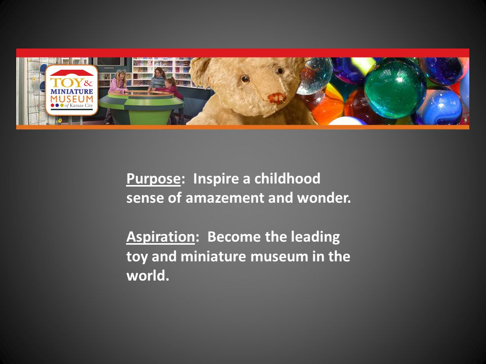 Purpose: Inspire a childhood sense of amazement and wonder. Aspiration: Become the leading toy and miniature museum in the world.