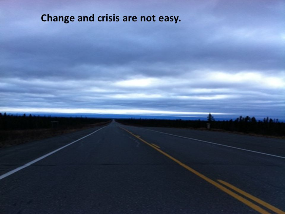 Change and crisis are not easy.