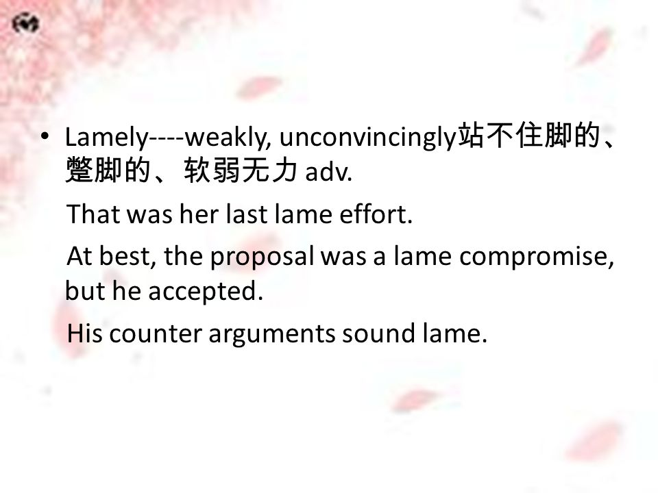 Lamely----weakly, unconvincingly 站不住脚的、 蹩脚的、软弱无力 adv. That was her last lame effort. At best, the proposal was a lame compromise, but he accepted. His