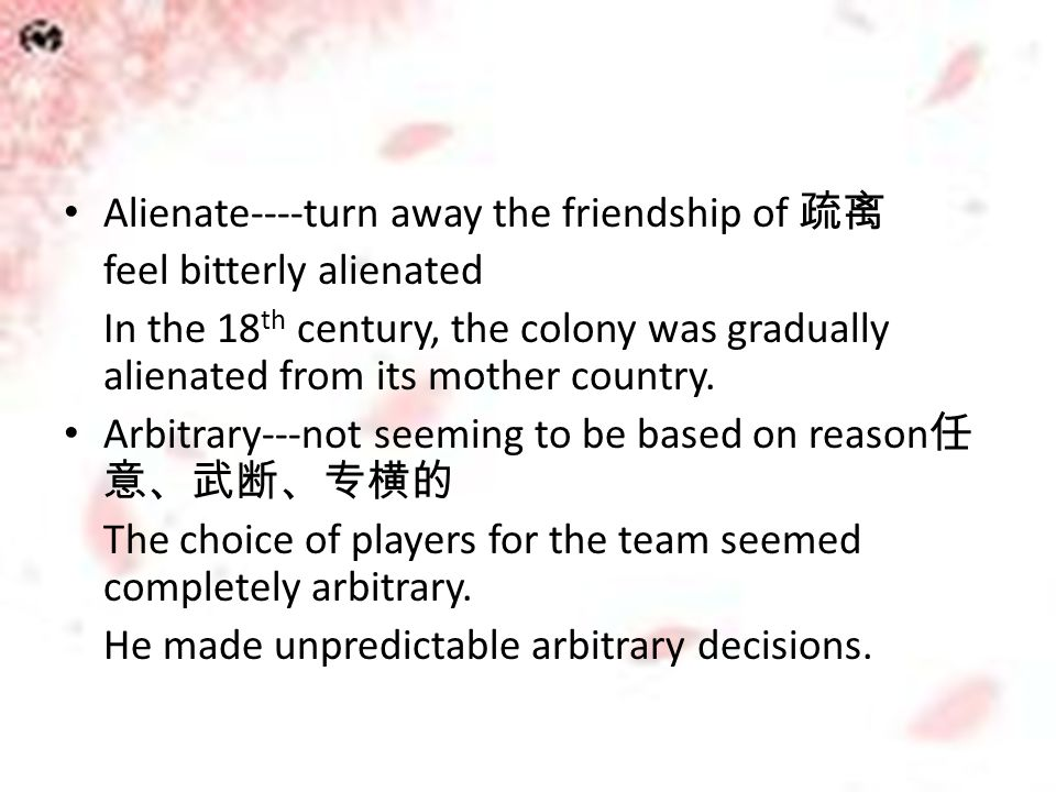 Alienate----turn away the friendship of 疏离 feel bitterly alienated In the 18 th century, the colony was gradually alienated from its mother country. A