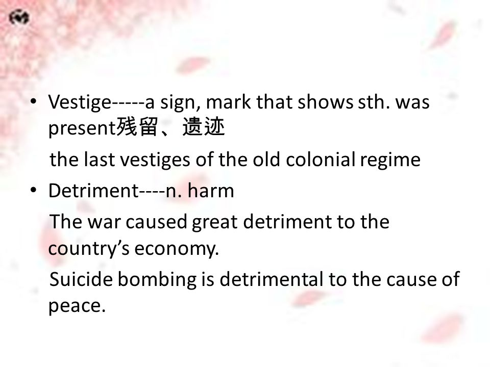 Vestige-----a sign, mark that shows sth. was present 残留、遗迹 the last vestiges of the old colonial regime Detriment----n. harm The war caused great detr