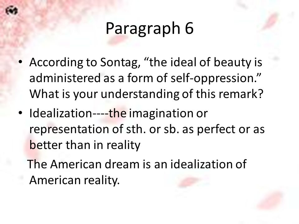 "Paragraph 6 According to Sontag, ""the ideal of beauty is administered as a form of self-oppression."" What is your understanding of this remark? Ideali"