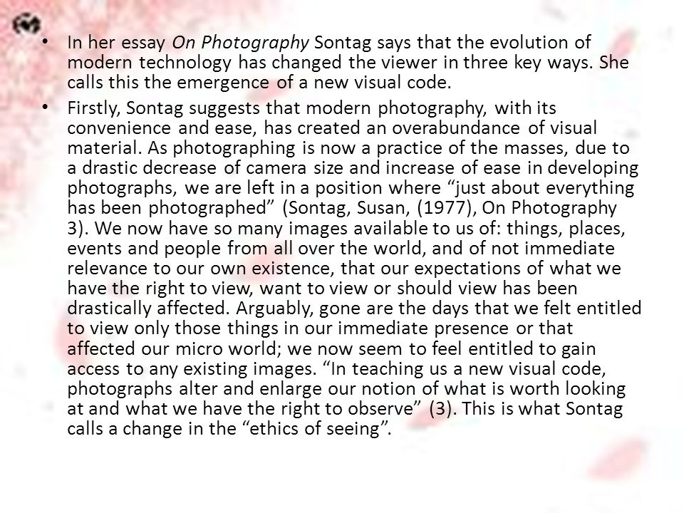In her essay On Photography Sontag says that the evolution of modern technology has changed the viewer in three key ways. She calls this the emergence