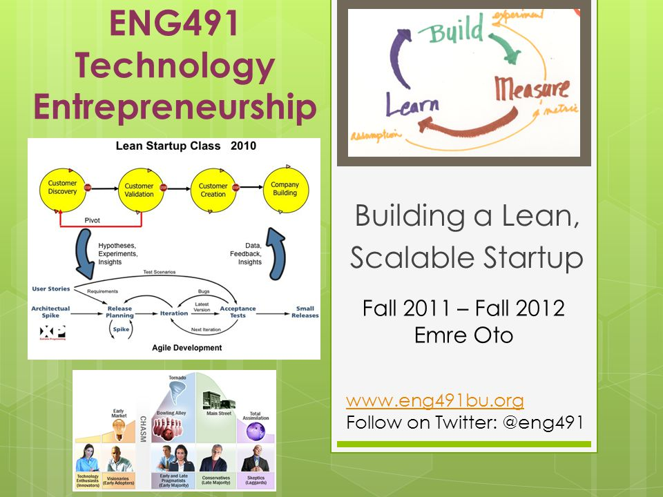 ENG491 Technology Entrepreneurship Building a Lean, Scalable Startup Fall 2011 – Fall 2012 Emre Oto www.eng491bu.org Follow on Twitter: @eng491