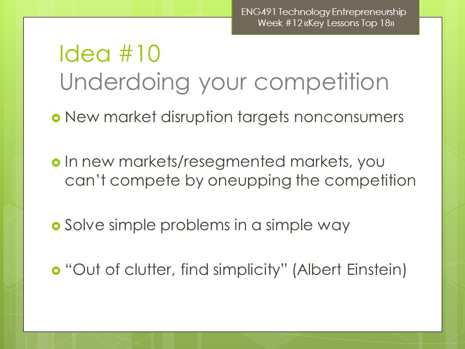 Idea #10 Underdoing your competition  New market disruption targets nonconsumers  In new markets/resegmented markets, you can't compete by oneupping