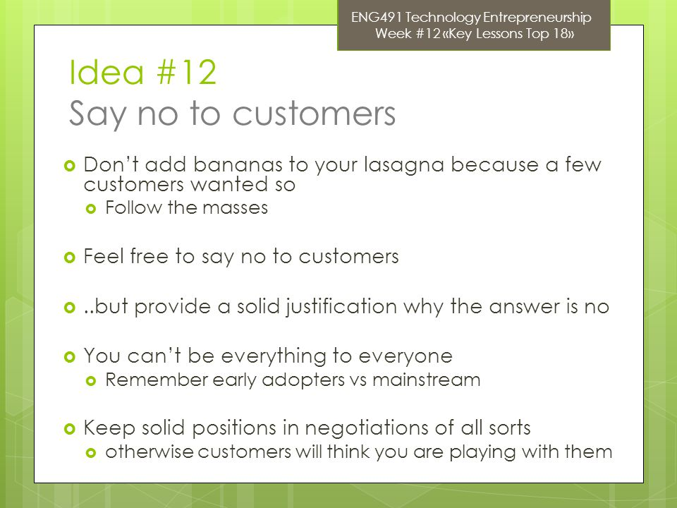 Idea #12 Say no to customers  Don't add bananas to your lasagna because a few customers wanted so  Follow the masses  Feel free to say no to custom