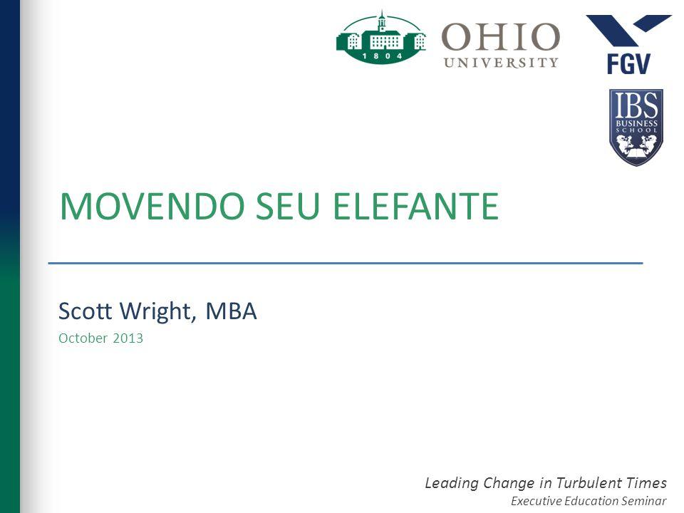 Leading Change in Turbulent Times Executive Education Seminar MOVENDO SEU ELEFANTE Scott Wright, MBA October 2013