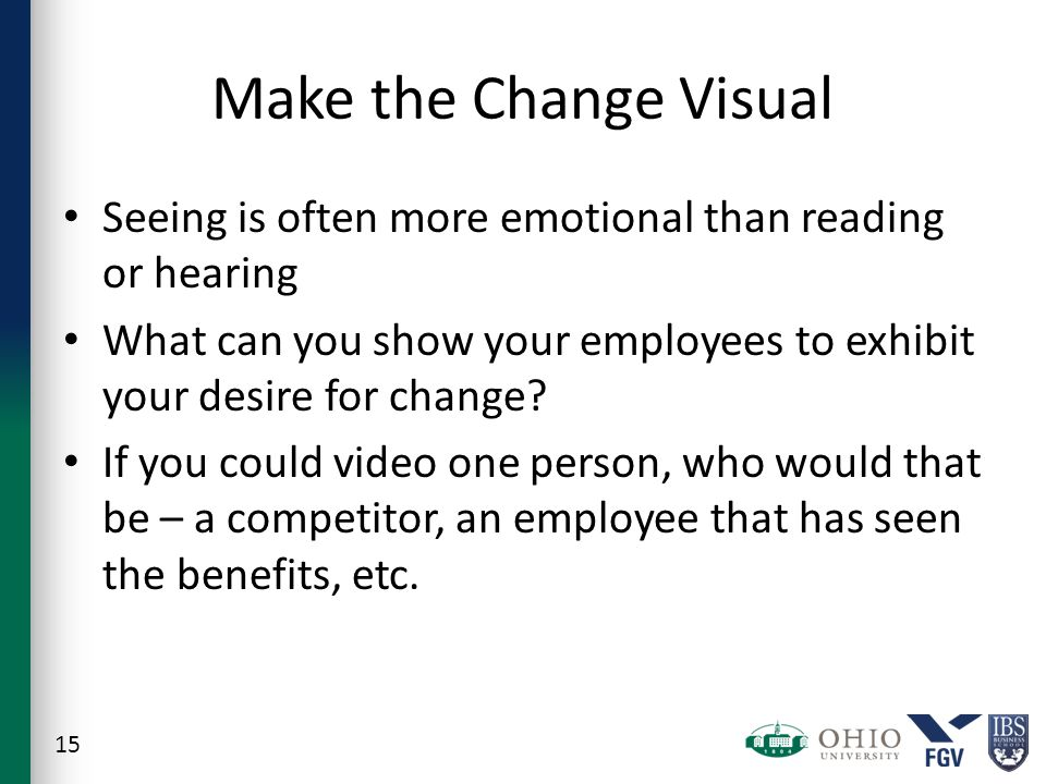 Make the Change Visual Seeing is often more emotional than reading or hearing What can you show your employees to exhibit your desire for change.