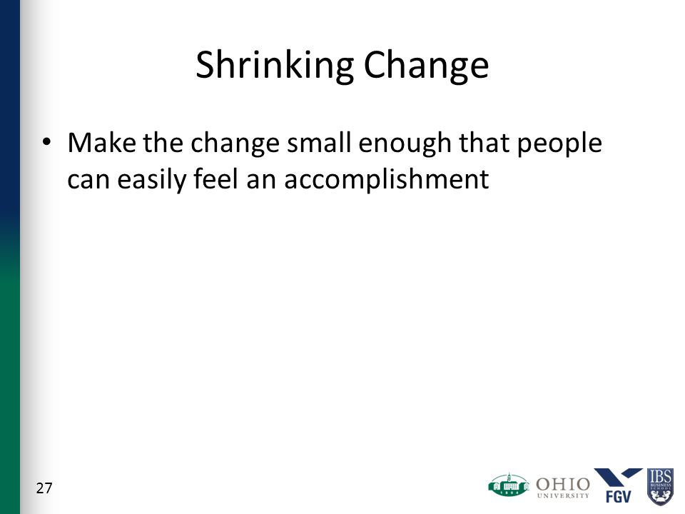 Shrinking Change Make the change small enough that people can easily feel an accomplishment 27
