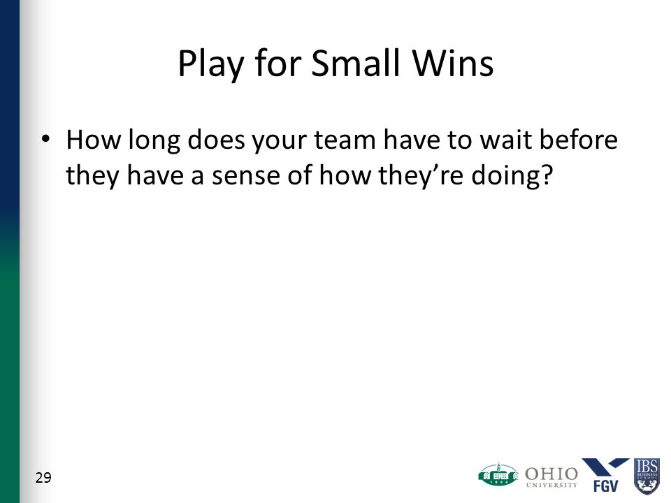 Play for Small Wins How long does your team have to wait before they have a sense of how they're doing.