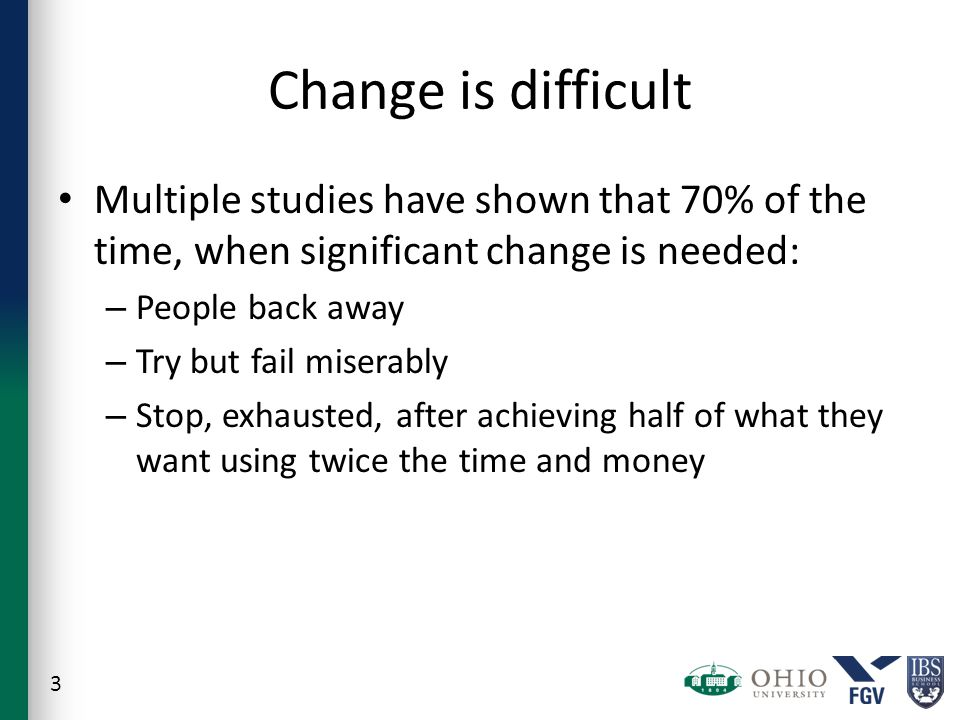 Change is difficult Multiple studies have shown that 70% of the time, when significant change is needed: – People back away – Try but fail miserably – Stop, exhausted, after achieving half of what they want using twice the time and money 3