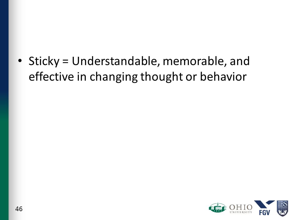 Sticky = Understandable, memorable, and effective in changing thought or behavior 46