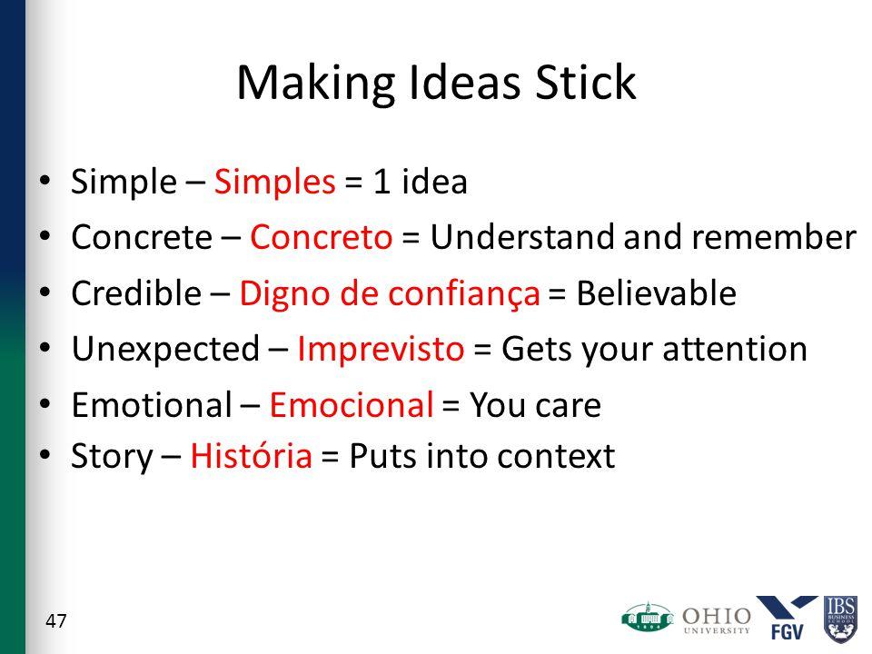 Making Ideas Stick Simple – Simples = 1 idea Concrete – Concreto = Understand and remember Credible – Digno de confiança = Believable Unexpected – Imprevisto = Gets your attention Emotional – Emocional = You care Story – História = Puts into context 47