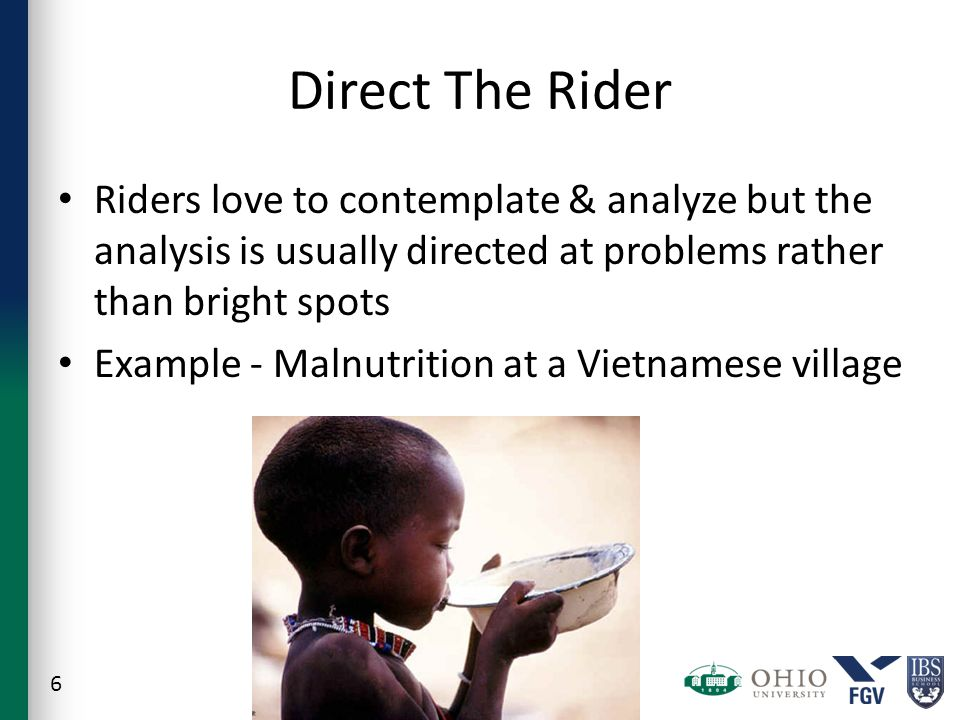 Direct The Rider Riders love to contemplate & analyze but the analysis is usually directed at problems rather than bright spots Example - Malnutrition at a Vietnamese village 6