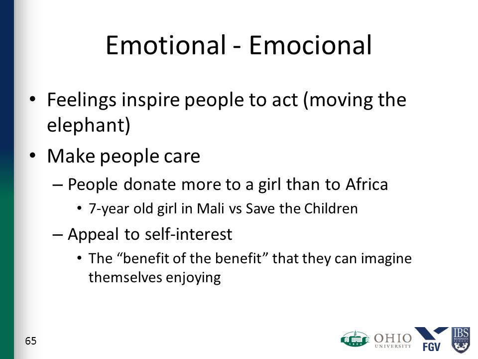 Feelings inspire people to act (moving the elephant) Make people care – People donate more to a girl than to Africa 7-year old girl in Mali vs Save the Children – Appeal to self-interest The benefit of the benefit that they can imagine themselves enjoying 65