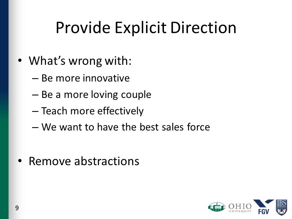 Provide Explicit Direction What's wrong with: – Be more innovative – Be a more loving couple – Teach more effectively – We want to have the best sales force Remove abstractions 9