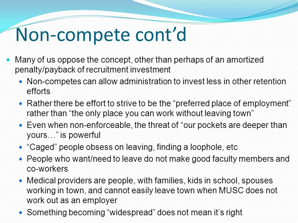 Non-compete cont'd Many of us oppose the concept, other than perhaps of an amortized penalty/payback of recruitment investment Non-competes can allow administration to invest less in other retention efforts Rather there be effort to strive to be the preferred place of employment rather than the only place you can work without leaving town Even when non-enforceable, the threat of our pockets are deeper than yours… is powerful Caged people obsess on leaving, finding a loophole, etc People who want/need to leave do not make good faculty members and co-workers Medical providers are people, with families, kids in school, spouses working in town, and cannot easily leave town when MUSC does not work out as an employer Something becoming widespread does not mean it's right