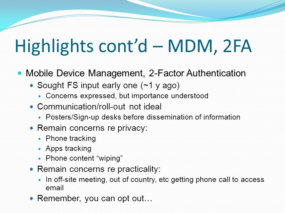 Highlights cont'd – MDM, 2FA Mobile Device Management, 2-Factor Authentication Sought FS input early one (~1 y ago) Concerns expressed, but importance understood Communication/roll-out not ideal Posters/Sign-up desks before dissemination of information Remain concerns re privacy: Phone tracking Apps tracking Phone content wiping Remain concerns re practicality: In off-site meeting, out of country, etc getting phone call to access email Remember, you can opt out…