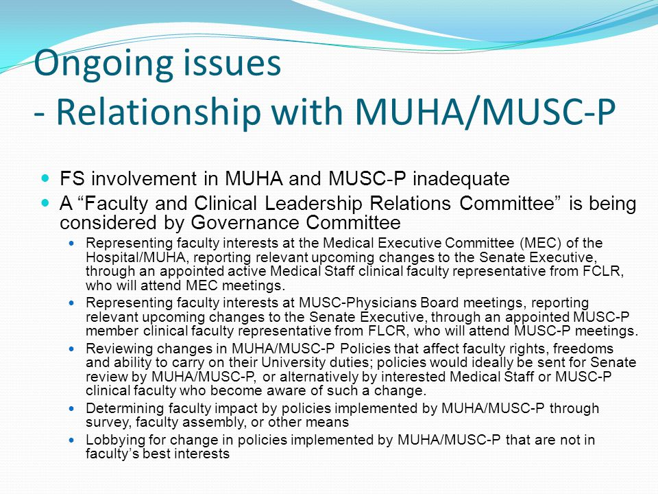 Ongoing issues - Relationship with MUHA/MUSC-P FS involvement in MUHA and MUSC-P inadequate A Faculty and Clinical Leadership Relations Committee is being considered by Governance Committee Representing faculty interests at the Medical Executive Committee (MEC) of the Hospital/MUHA, reporting relevant upcoming changes to the Senate Executive, through an appointed active Medical Staff clinical faculty representative from FCLR, who will attend MEC meetings.
