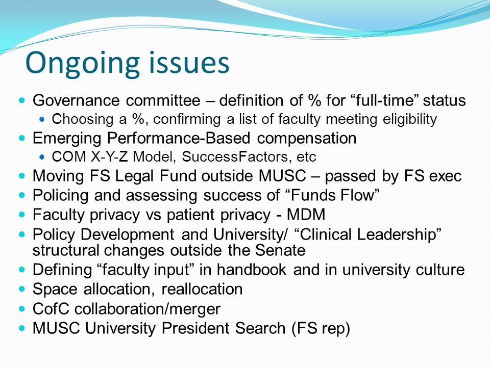Ongoing issues Governance committee – definition of % for full-time status Choosing a %, confirming a list of faculty meeting eligibility Emerging Performance-Based compensation COM X-Y-Z Model, SuccessFactors, etc Moving FS Legal Fund outside MUSC – passed by FS exec Policing and assessing success of Funds Flow Faculty privacy vs patient privacy - MDM Policy Development and University/ Clinical Leadership structural changes outside the Senate Defining faculty input in handbook and in university culture Space allocation, reallocation CofC collaboration/merger MUSC University President Search (FS rep)