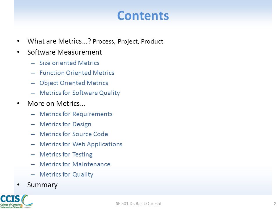 Metrics in Project Domain The first application of project metrics occurs during estimation – Metrics from past projects are used as a basis for estimating time and effort As a project proceeds, the amount of time and effort expended are compared to original estimates As technical work commences, other project metrics become important – Production rates are measured (represented in terms of models created, review hours, function points, and delivered source lines of code) – Error uncovered during each generic framework activity (i.e, communication, planning, modeling, construction, deployment) are measured SE 501 Dr.