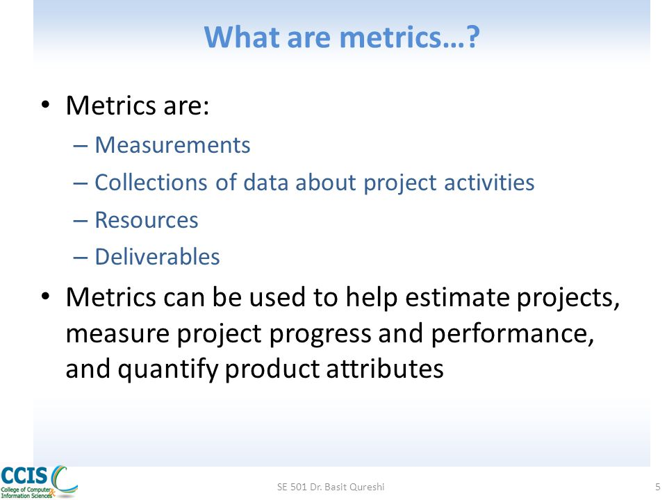 Categories for Software Measurement Two categories of software measurement – Direct measures of the Software process (cost, effort, etc.) Software product (lines of code produced, execution speed, defects reported over time, etc.) – Indirect measures of the Software product (functionality, quality, complexity, efficiency, reliability, maintainability, etc.) Project metrics can be consolidated to create process metrics for an organization SE 501 Dr.