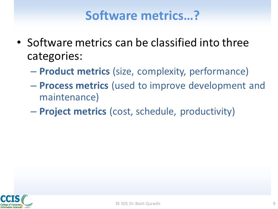 Metrics in Process Domain Process metrics are collected across all projects and over long periods of time They are used for making strategic decisions The intent is to provide a set of process indicators that lead to long-term software process improvement The only way to know how/where to improve any process is to – Measure specific attributes of the process – Develop a set of meaningful metrics based on these attributes – Use the metrics to provide indicators that will lead to a strategy for improvement SE 501 Dr.