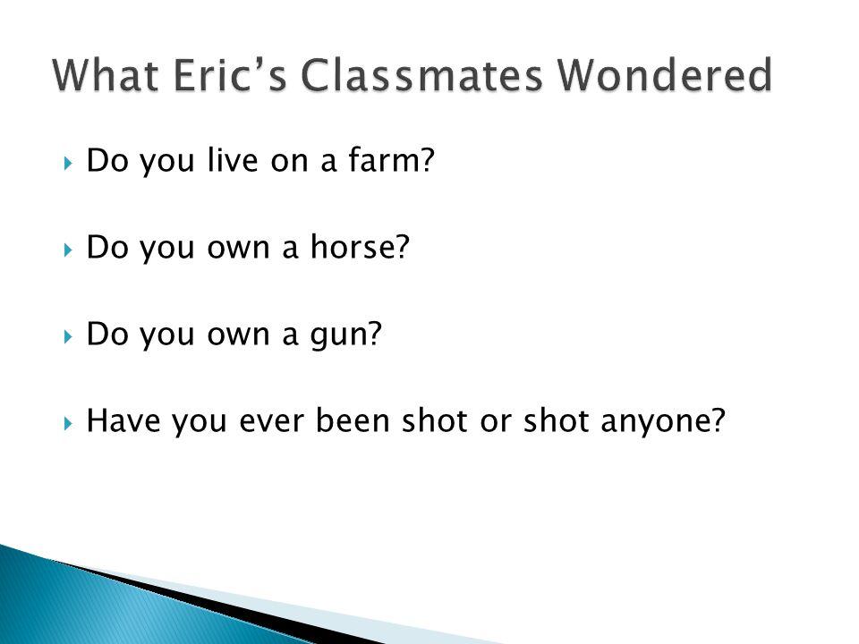  Do you live on a farm. Do you own a horse.  Do you own a gun.