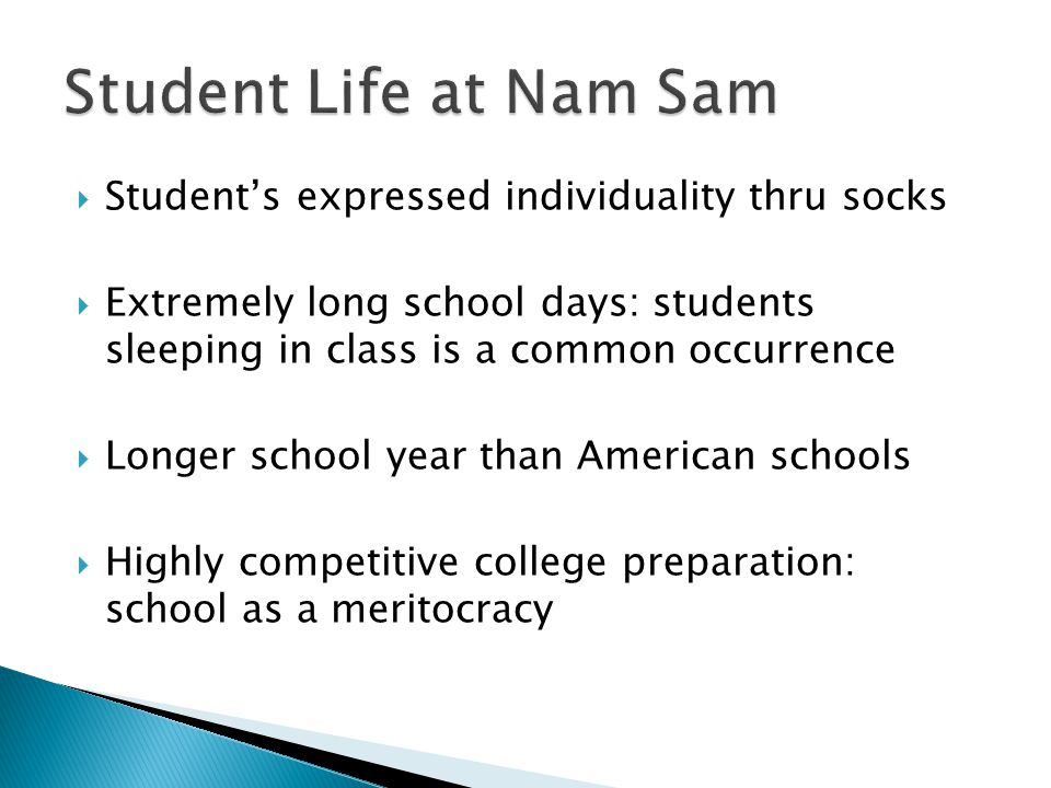  Student's expressed individuality thru socks  Extremely long school days: students sleeping in class is a common occurrence  Longer school year than American schools  Highly competitive college preparation: school as a meritocracy
