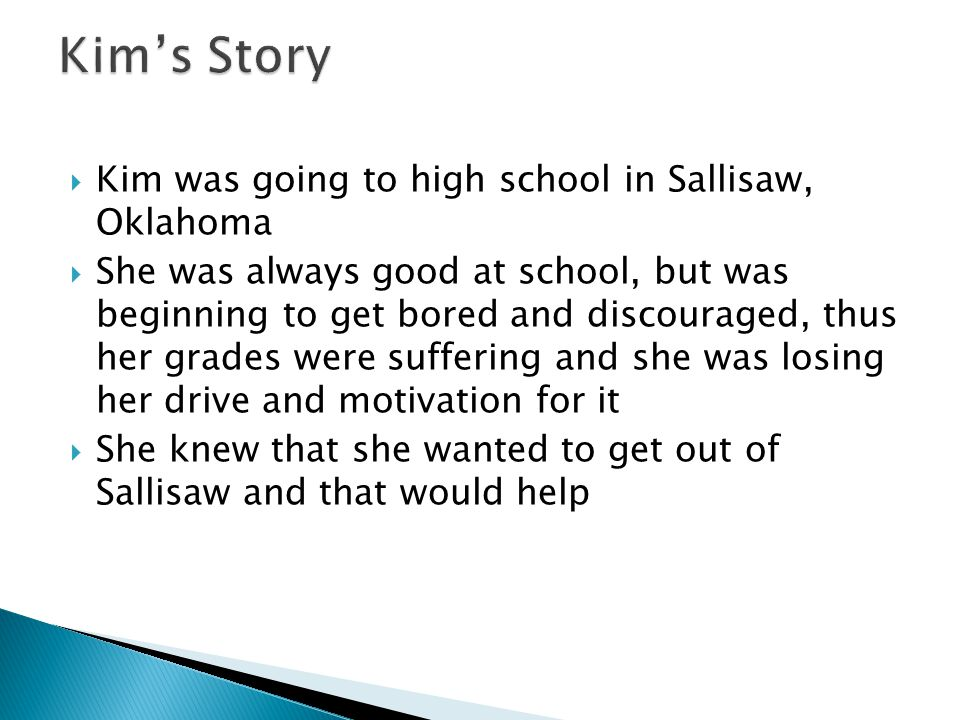  Kim was going to high school in Sallisaw, Oklahoma  She was always good at school, but was beginning to get bored and discouraged, thus her grades were suffering and she was losing her drive and motivation for it  She knew that she wanted to get out of Sallisaw and that would help