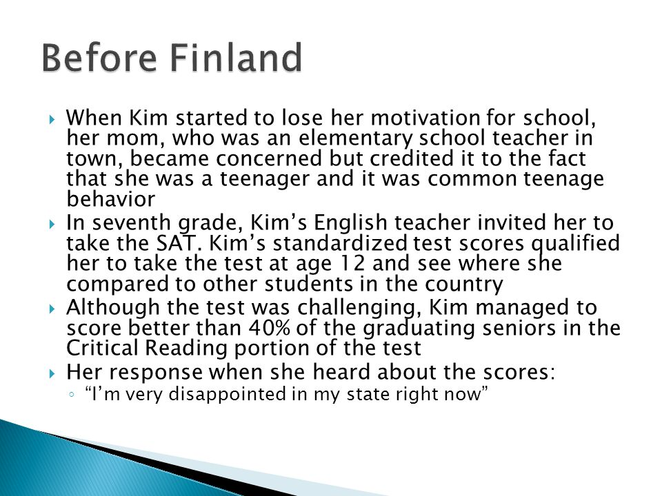  When Kim started to lose her motivation for school, her mom, who was an elementary school teacher in town, became concerned but credited it to the fact that she was a teenager and it was common teenage behavior  In seventh grade, Kim's English teacher invited her to take the SAT.