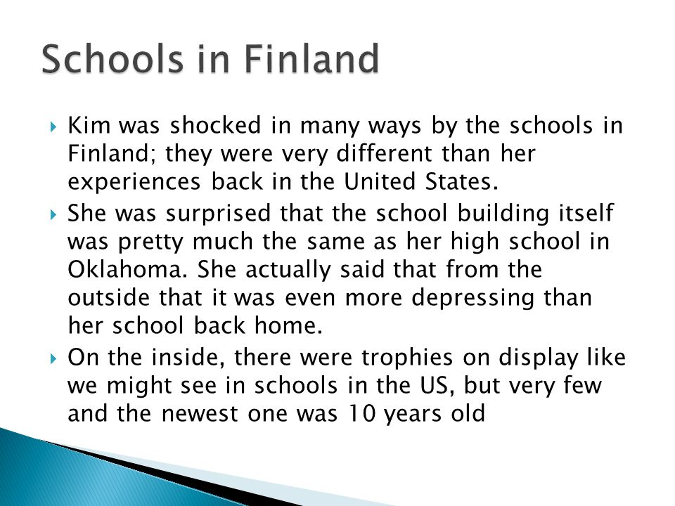  Kim was shocked in many ways by the schools in Finland; they were very different than her experiences back in the United States.