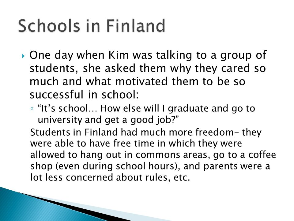  One day when Kim was talking to a group of students, she asked them why they cared so much and what motivated them to be so successful in school: ◦ It's school… How else will I graduate and go to university and get a good job Students in Finland had much more freedom- they were able to have free time in which they were allowed to hang out in commons areas, go to a coffee shop (even during school hours), and parents were a lot less concerned about rules, etc.