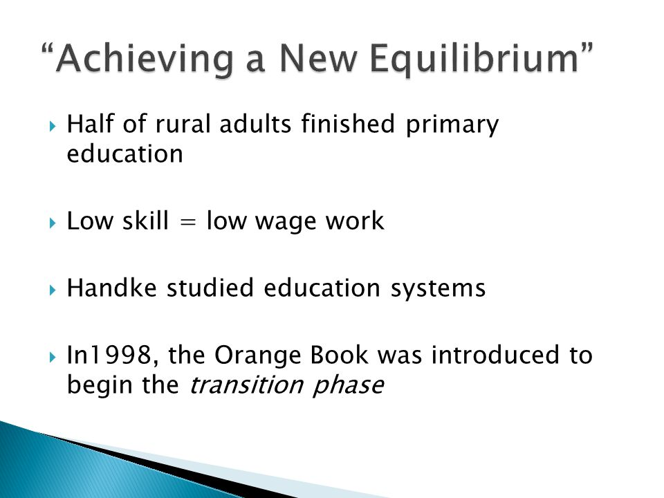  Half of rural adults finished primary education  Low skill = low wage work  Handke studied education systems  In1998, the Orange Book was introduced to begin the transition phase