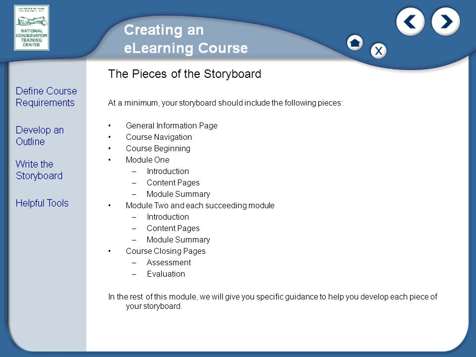 The Pieces of the Storyboard At a minimum, your storyboard should include the following pieces: General Information Page Course Navigation Course Beginning Module One –Introduction –Content Pages –Module Summary Module Two and each succeeding module –Introduction –Content Pages –Module Summary Course Closing Pages –Assessment –Evaluation In the rest of this module, we will give you specific guidance to help you develop each piece of your storyboard.