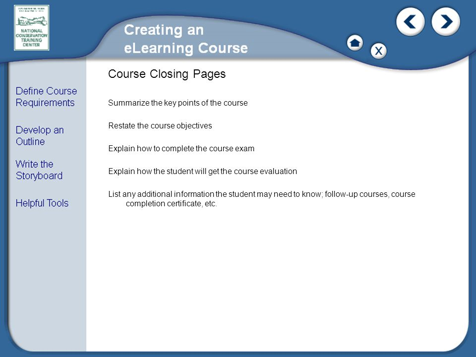 Course Closing Pages Summarize the key points of the course Restate the course objectives Explain how to complete the course exam Explain how the student will get the course evaluation List any additional information the student may need to know; follow-up courses, course completion certificate, etc.