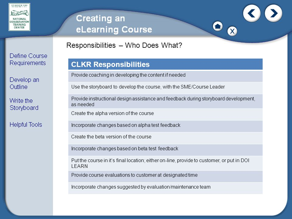 CLKR Responsibilities Provide coaching in developing the content if needed Use the storyboard to develop the course, with the SME/Course Leader Provide instructional design assistance and feedback during storyboard development, as needed Create the alpha version of the course Incorporate changes based on alpha test feedback Create the beta version of the course Incorporate changes based on beta test feedback Put the course in it's final location; either on-line, provide to customer, or put in DOI LEARN Provide course evaluations to customer at designated time Incorporate changes suggested by evaluation/maintenance team Responsibilities – Who Does What?