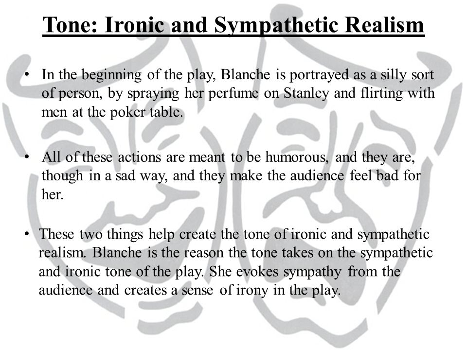 Tone: Ironic and Sympathetic Realism In the beginning of the play, Blanche is portrayed as a silly sort of person, by spraying her perfume on Stanley