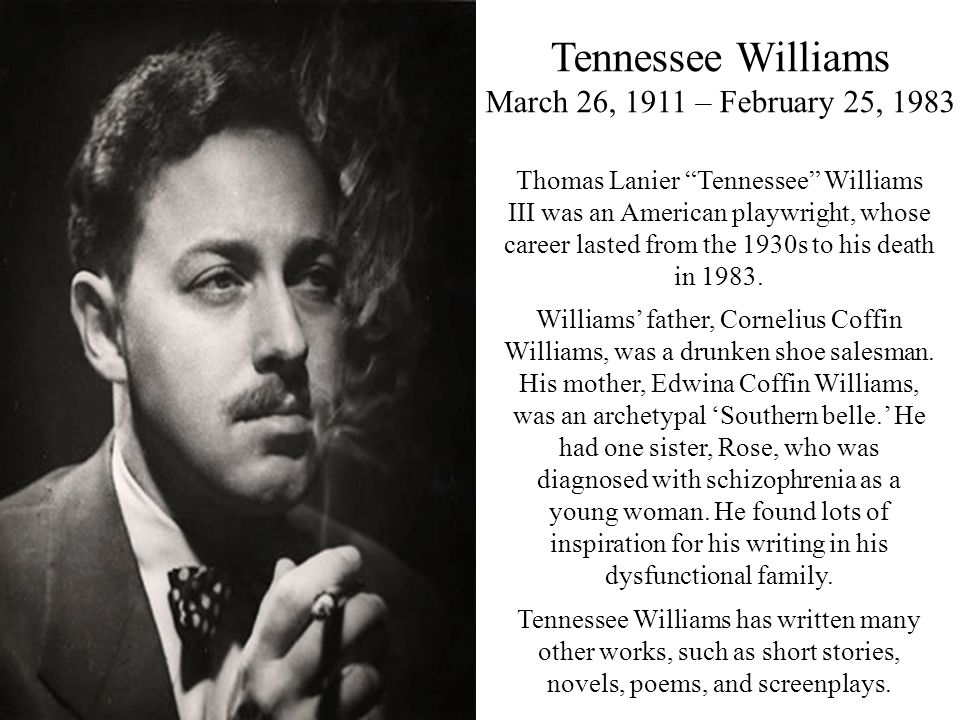 """Tennessee Williams March 26, 1911 – February 25, 1983 Thomas Lanier """"Tennessee"""" Williams III was an American playwright, whose career lasted from the"""