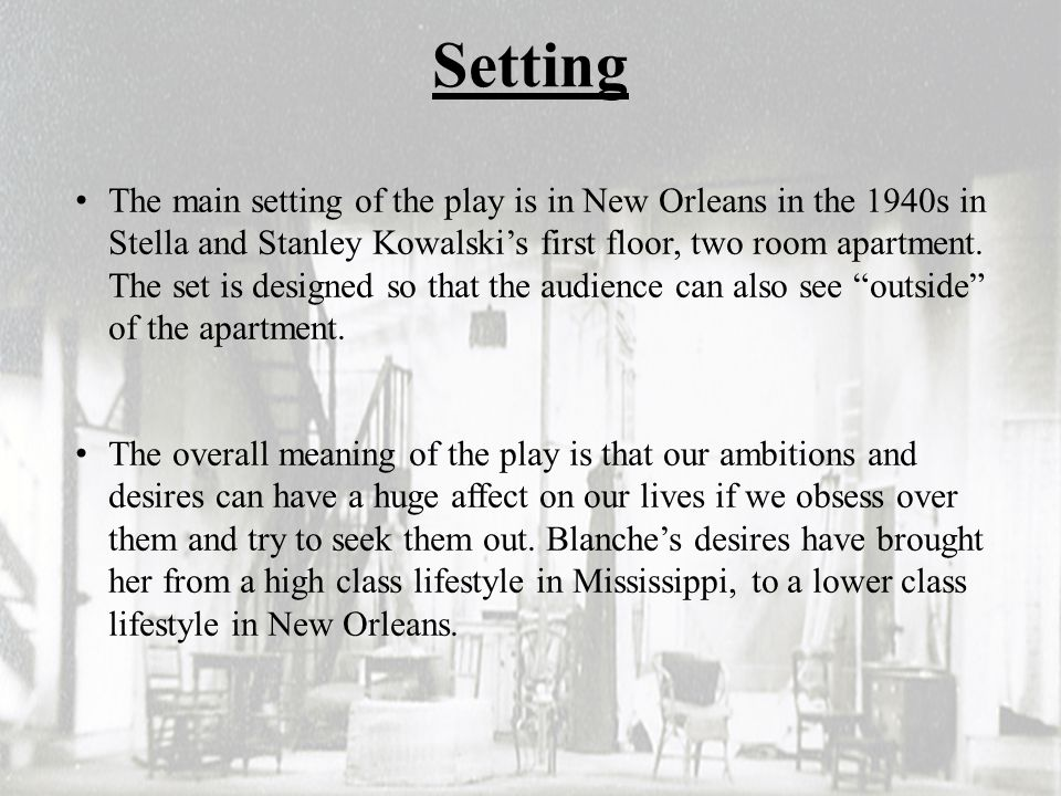 Setting The main setting of the play is in New Orleans in the 1940s in Stella and Stanley Kowalski's first floor, two room apartment. The set is desig