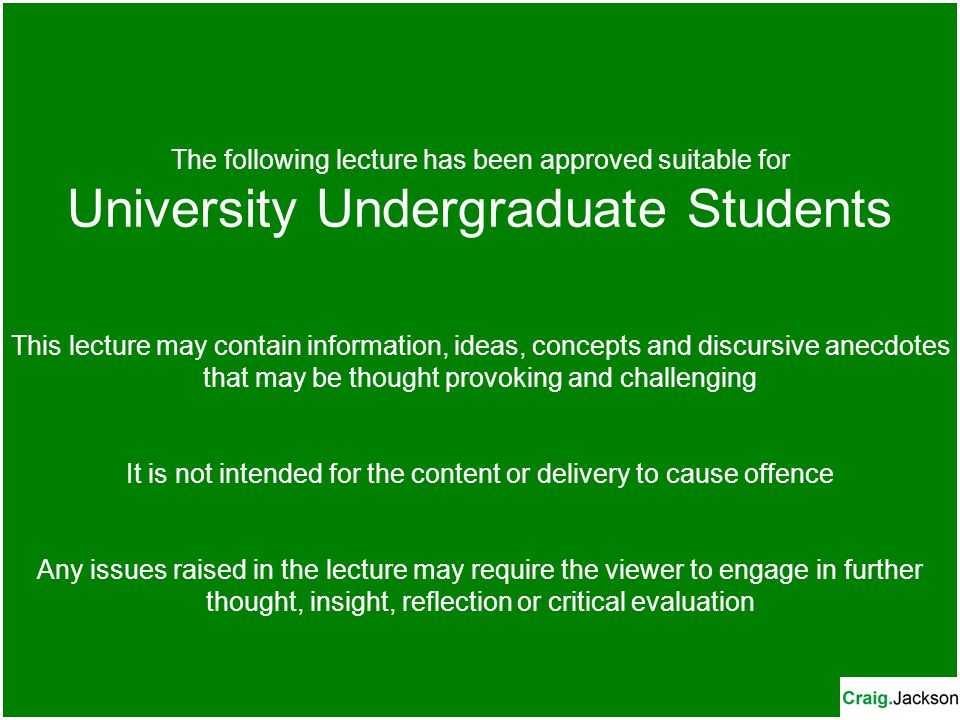 The following lecture has been approved suitable for University Undergraduate Students This lecture may contain information, ideas, concepts and discursive anecdotes that may be thought provoking and challenging It is not intended for the content or delivery to cause offence Any issues raised in the lecture may require the viewer to engage in further thought, insight, reflection or critical evaluation