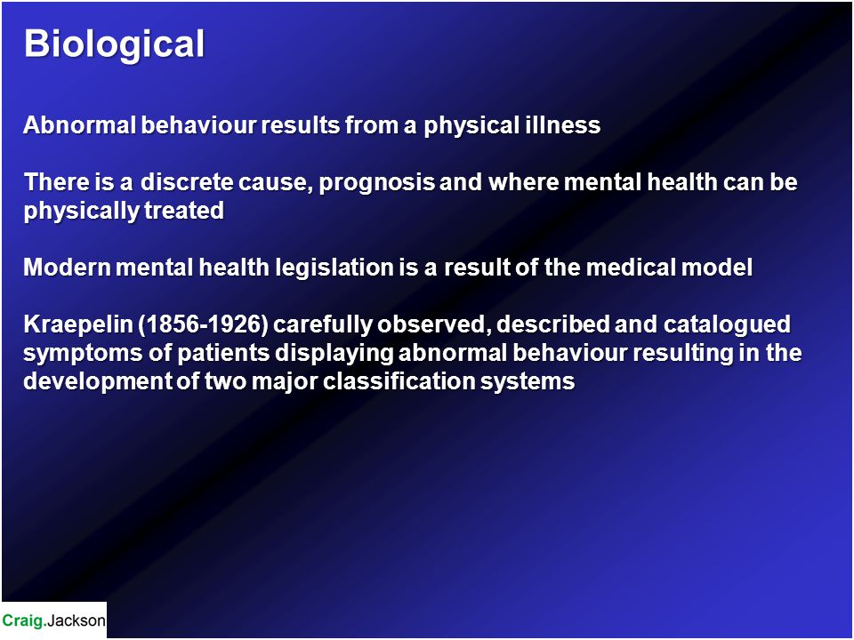 Biological Abnormal behaviour results from a physical illness There is a discrete cause, prognosis and where mental health can be physically treated Modern mental health legislation is a result of the medical model Kraepelin (1856-1926) carefully observed, described and catalogued symptoms of patients displaying abnormal behaviour resulting in the development of two major classification systems