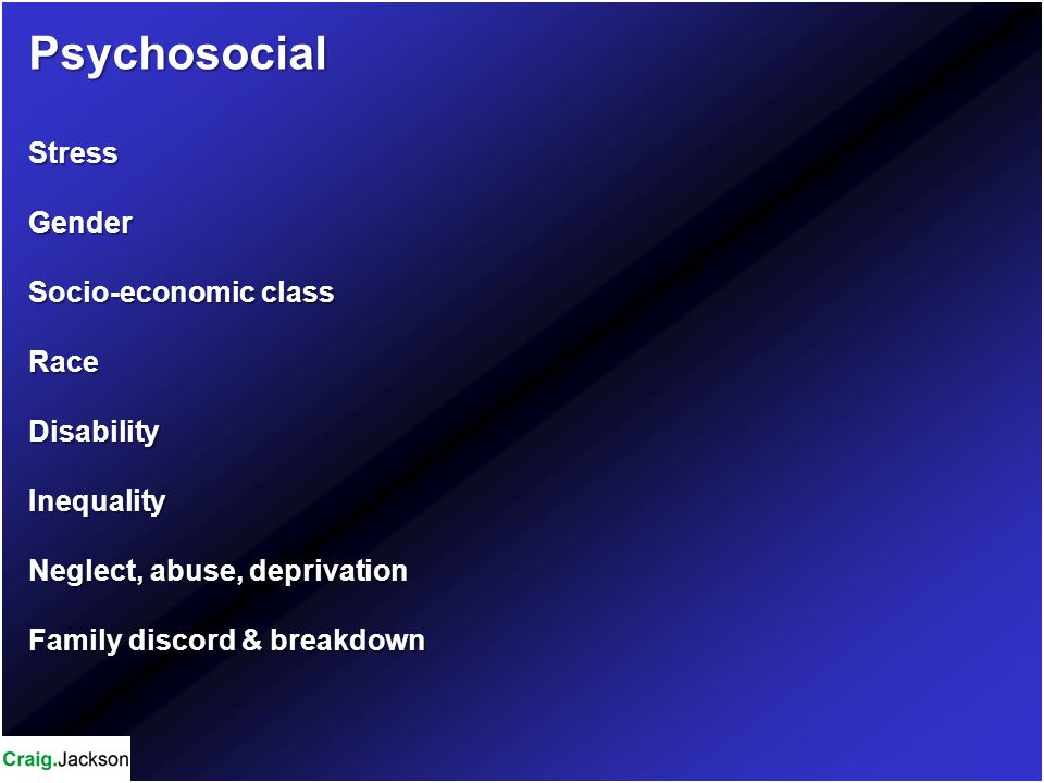 PsychosocialStressGender Socio-economic class RaceDisabilityInequality Neglect, abuse, deprivation Family discord & breakdown